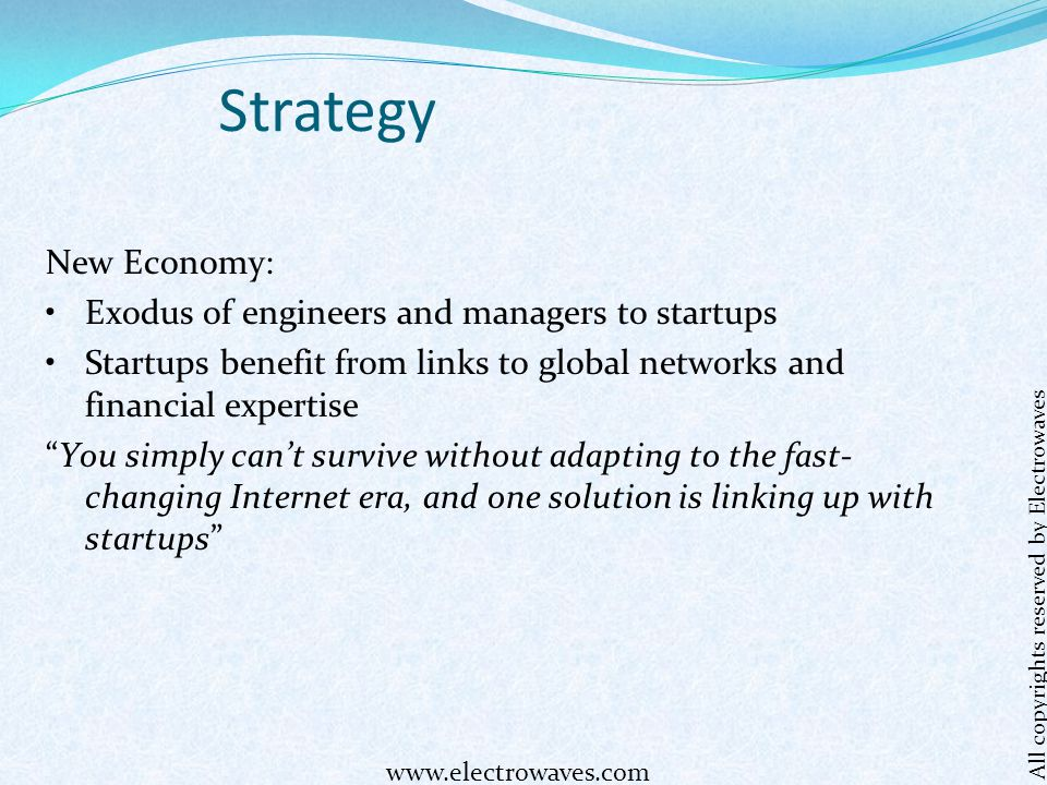 Strategy New Economy: Exodus of engineers and managers to startups Startups benefit from links to global networks and financial expertise You simply can't survive without adapting to the fast- changing Internet era, and one solution is linking up with startups All copyrights reserved by Electrowaves www.electrowaves.com