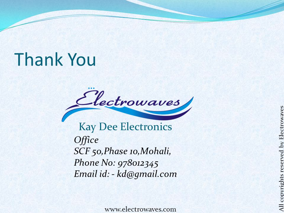 Thank You Kay Dee Electronics Office SCF 50,Phase 10,Mohali, Phone No: 978012345 Email id: - kd@gmail.com All copyrights reserved by Electrowaves www.electrowaves.com