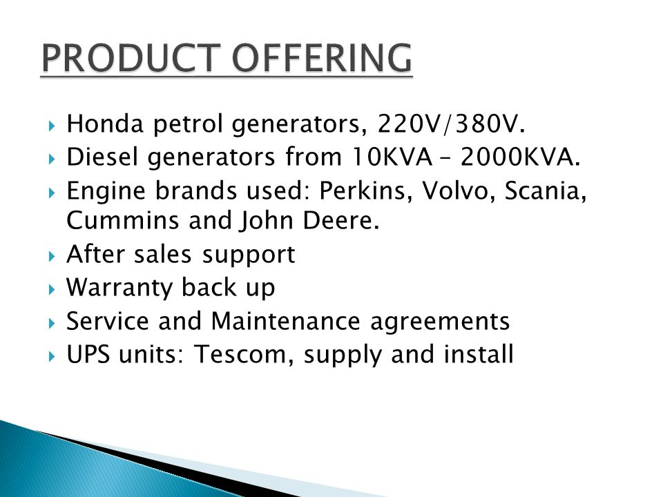 STRENGTHSWEAKNESSESOPPURTUNITIESTHREATS Short lead timeDependant on engine and alternator suppliers Formal and informal sector Exchange rate fluctuations Quality, genuine product Small area of market penetration Factories, Filling stations, Government, Africa Fuel pricing Competitive pricing Restaurants, fast food chain groups Steel pricing Warranty support GuesthousesBEE