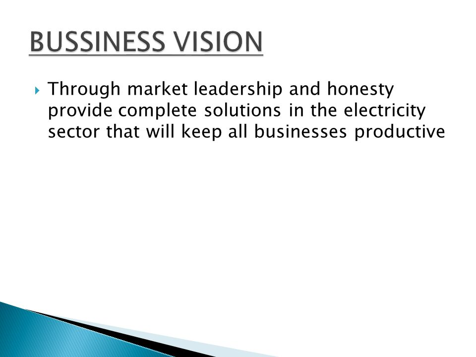  Through market leadership and honesty provide complete solutions in the electricity sector that will keep all businesses productive