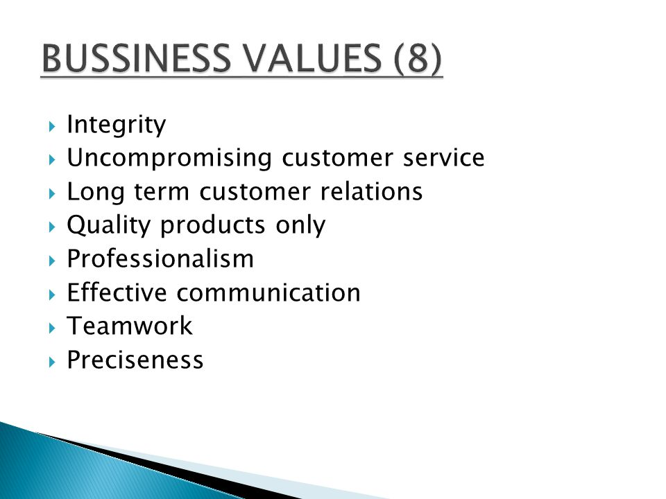  Integrity  Uncompromising customer service  Long term customer relations  Quality products only  Professionalism  Effective communication  Teamwork  Preciseness