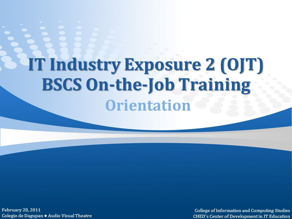 IT Industry Exposure 2 (OJT) BSCS On-the-Job Training IT Industry Exposure 2 (OJT) BSCS On-the-Job Training Orientation February 28, 2011 Colegio de D
