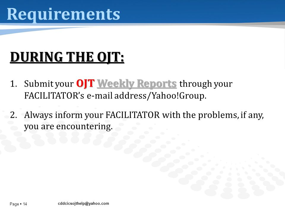 cddcicsojthelp@yahoo.com Page  14 Requirements DURING THE OJT: OJT Weekly Reports 1.Submit your OJT Weekly Reports through your FACILITATOR's e-mail