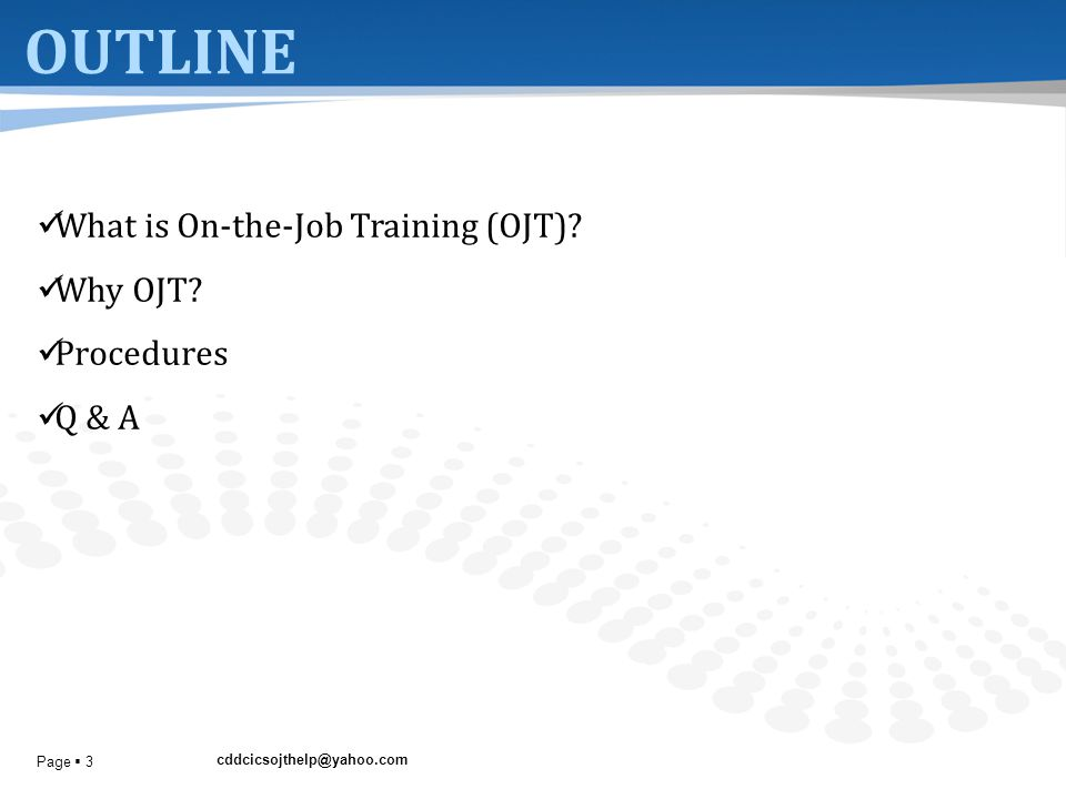 cddcicsojthelp@yahoo.com Page  3 OUTLINE What is On-the-Job Training (OJT)? Why OJT? Procedures Q & A