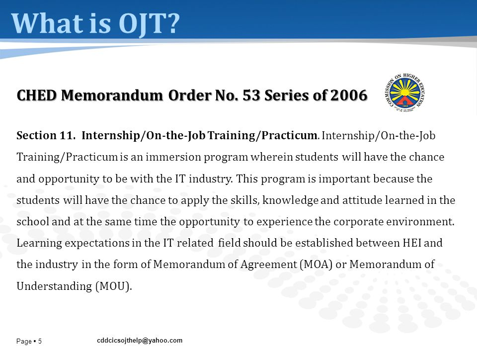 cddcicsojthelp@yahoo.com Page  5 What is OJT? CHED Memorandum Order No. 53 Series of 2006 Section 11. Internship/On-the-Job Training/Practicum. Inter