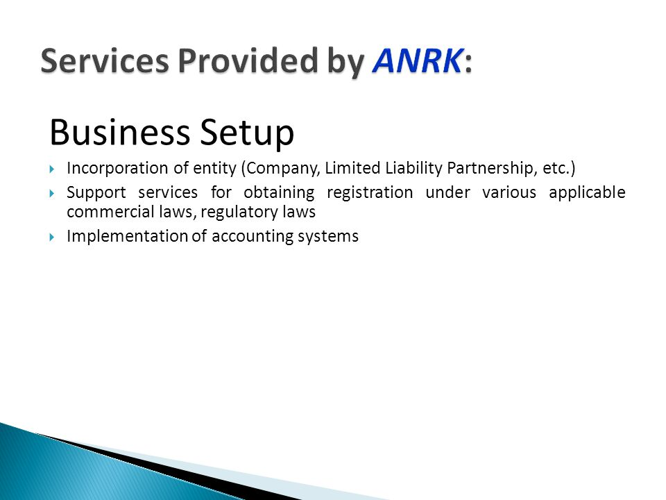 Business Setup  Incorporation of entity (Company, Limited Liability Partnership, etc.)  Support services for obtaining registration under various applicable commercial laws, regulatory laws  Implementation of accounting systems