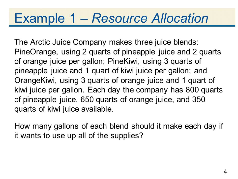 4 Example 1 – Resource Allocation The Arctic Juice Company makes three juice blends: PineOrange, using 2 quarts of pineapple juice and 2 quarts of orange juice per gallon; PineKiwi, using 3 quarts of pineapple juice and 1 quart of kiwi juice per gallon; and OrangeKiwi, using 3 quarts of orange juice and 1 quart of kiwi juice per gallon.