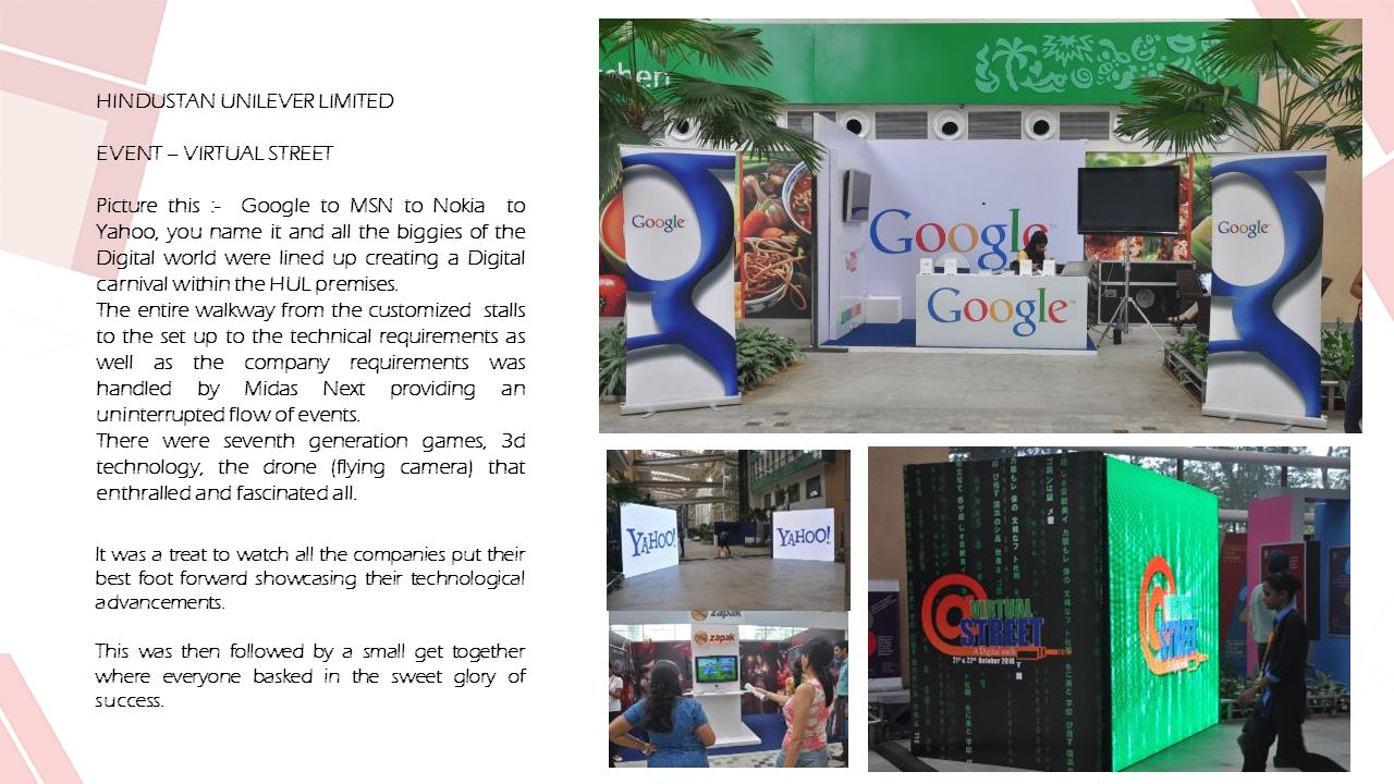 HINDUSTAN UNILEVER LIMITED EVENT – VIRTUAL STREET Picture this :- Google to MSN to Nokia to Yahoo, you name it and all the biggies of the Digital world were lined up creating a Digital carnival within the HUL premises.