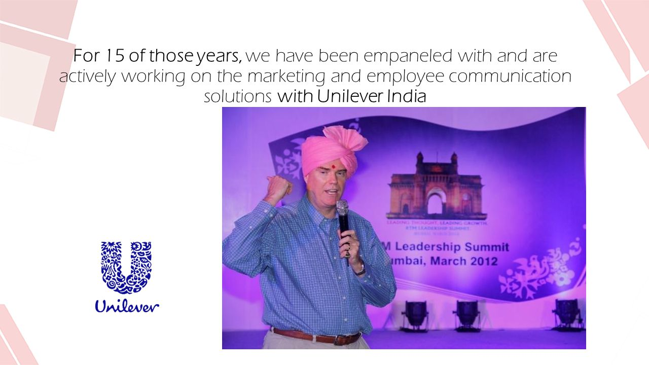 For 15 of those years, we have been empaneled with and are actively working on the marketing and employee communication solutions with Unilever India
