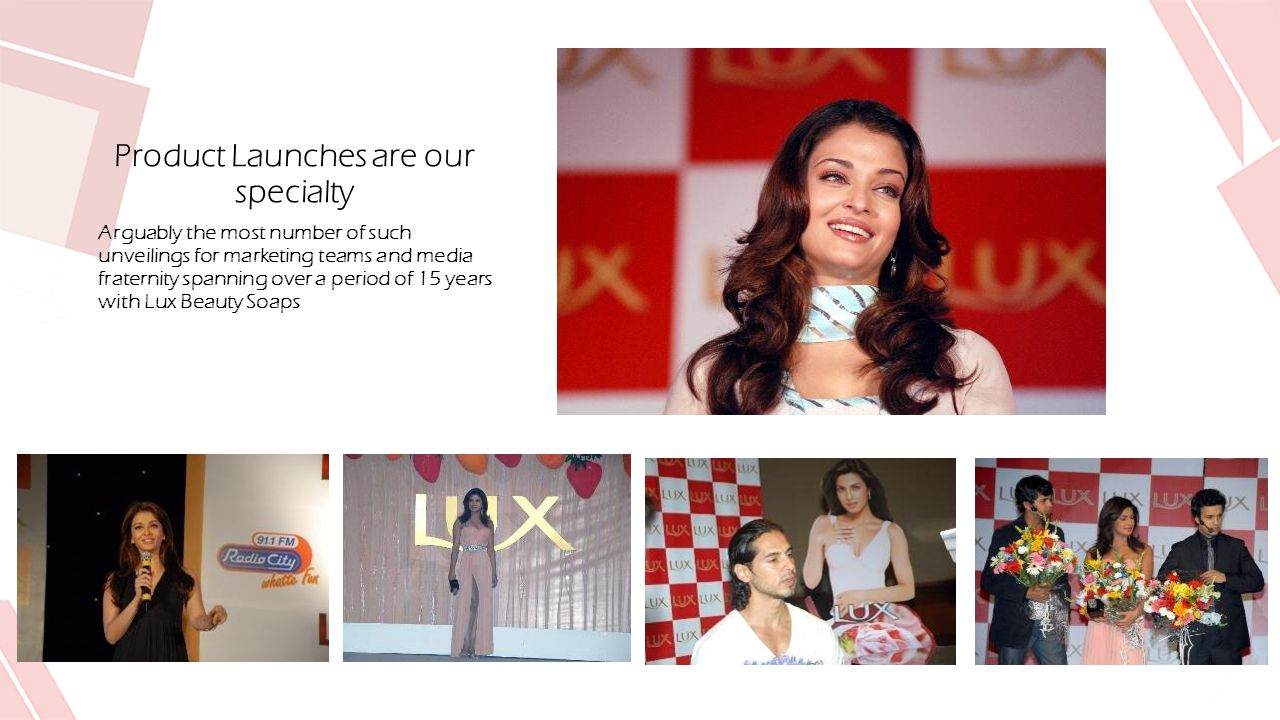 Product Launches are our specialty Arguably the most number of such unveilings for marketing teams and media fraternity spanning over a period of 15 years with Lux Beauty Soaps