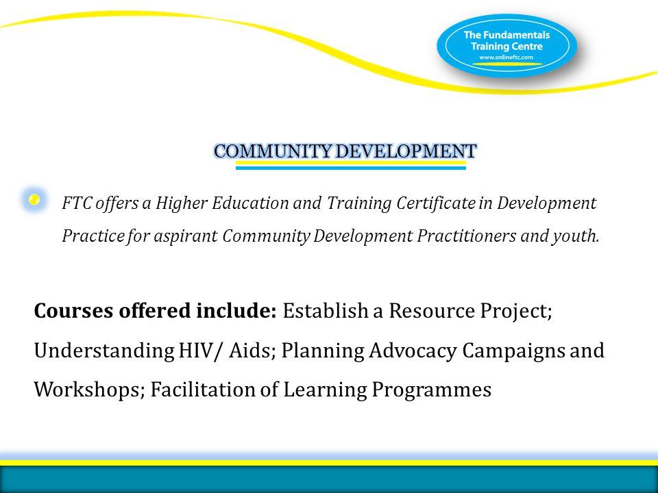 FTC offers a Higher Education and Training Certificate in Development Practice for aspirant Community Development Practitioners and youth. Courses off