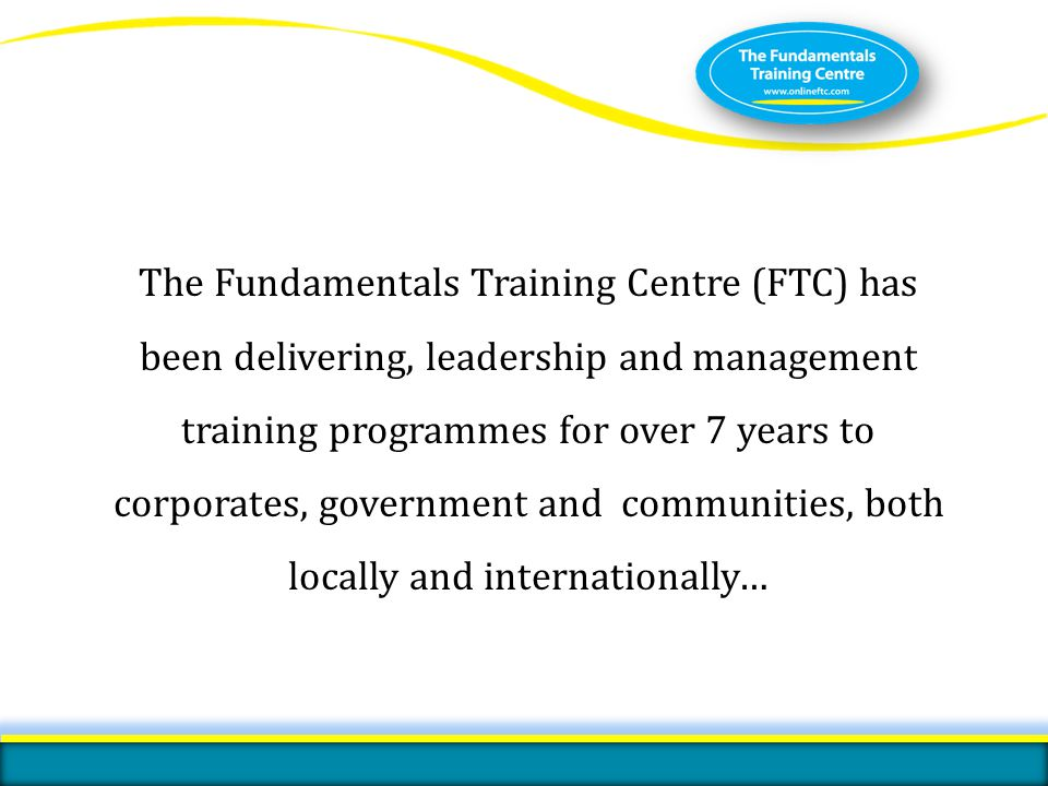 ISO 9001:2008 certified The Fundamentals Training Centre (FTC) has been delivering, leadership and management training programmes for over 7 years to
