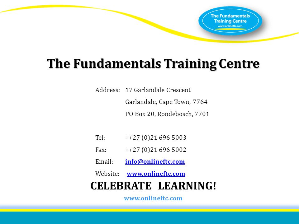 ISO 9001:2008 certified The Fundamentals Training Centre CELEBRATE LEARNING! www.onlineftc.com Address:17 Garlandale Crescent Garlandale, Cape Town, 7