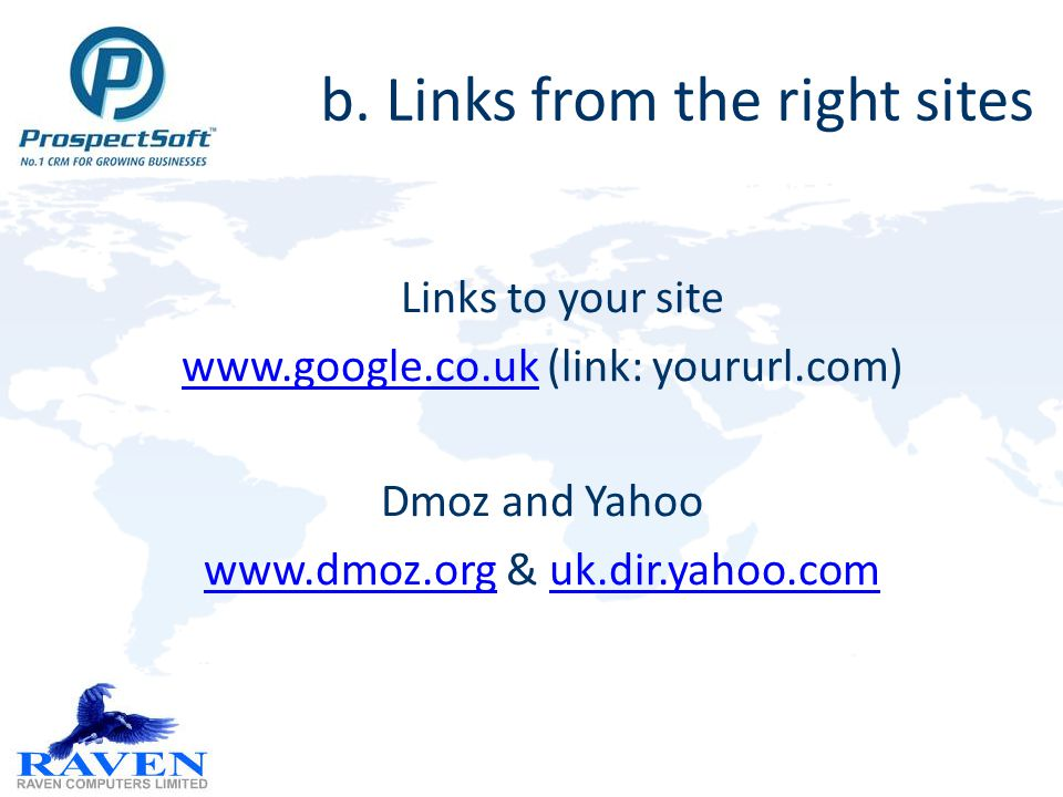 b. Links from the right sites Links to your site www.google.co.ukwww.google.co.uk (link: yoururl.com) Dmoz and Yahoo www.dmoz.orgwww.dmoz.org & uk.dir