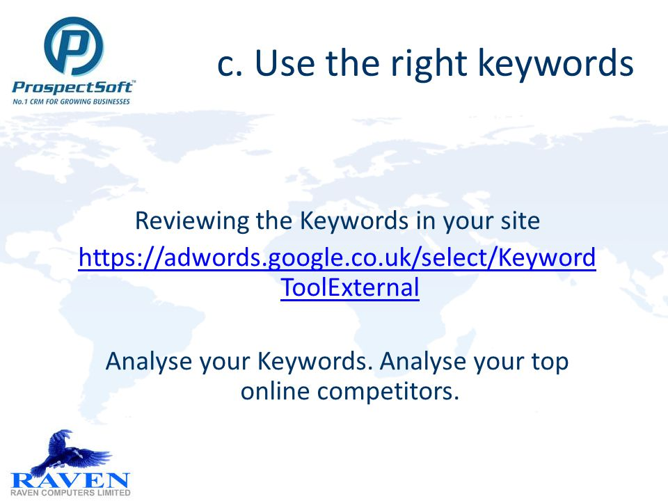 c. Use the right keywords Reviewing the Keywords in your site https://adwords.google.co.uk/select/Keyword ToolExternal Analyse your Keywords. Analyse