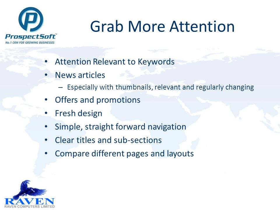 Grab More Attention Attention Relevant to Keywords News articles – Especially with thumbnails, relevant and regularly changing Offers and promotions Fresh design Simple, straight forward navigation Clear titles and sub-sections Compare different pages and layouts