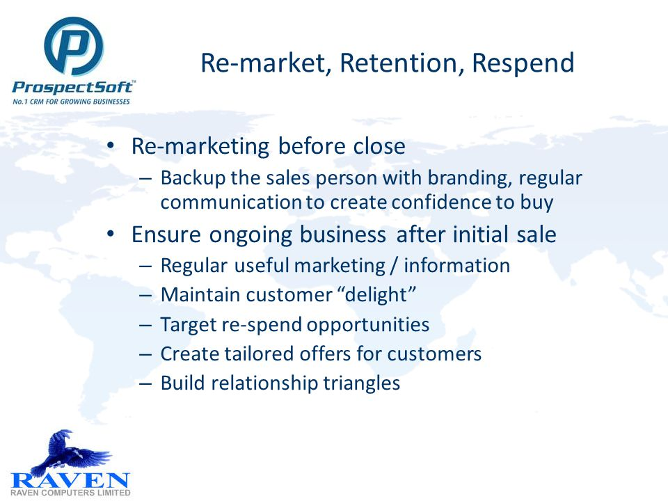 Re-market, Retention, Respend Re-marketing before close – Backup the sales person with branding, regular communication to create confidence to buy Ensure ongoing business after initial sale – Regular useful marketing / information – Maintain customer delight – Target re-spend opportunities – Create tailored offers for customers – Build relationship triangles