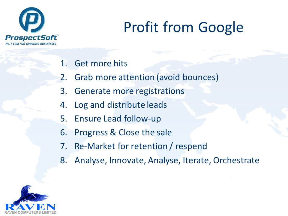 Profit from Google 1.Get more hits 2.Grab more attention (avoid bounces) 3.Generate more registrations 4.Log and distribute leads 5.Ensure Lead follow-up 6.Progress & Close the sale 7.Re-Market for retention / respend 8.Analyse, Innovate, Analyse, Iterate, Orchestrate