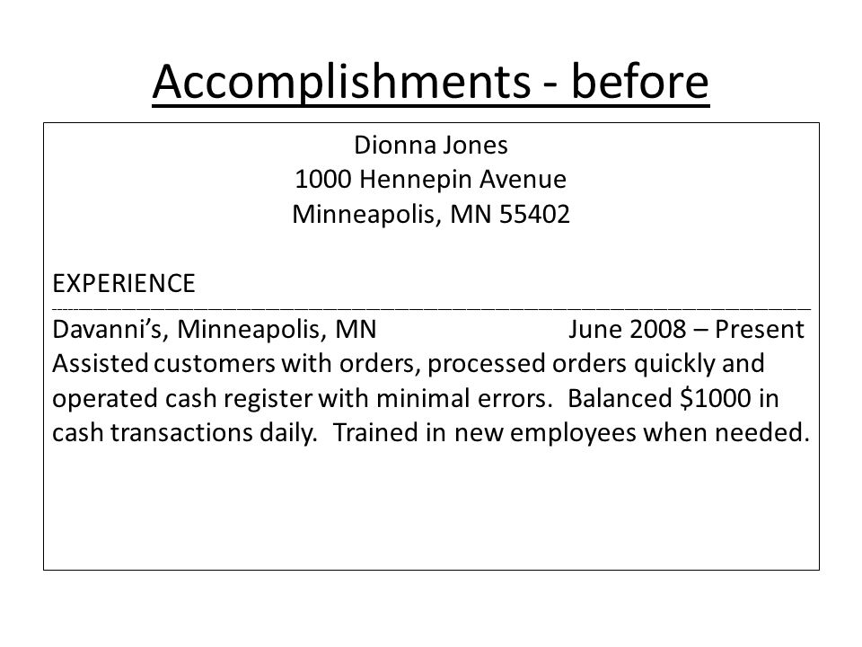 Accomplishments - before Dionna Jones 1000 Hennepin Avenue Minneapolis, MN 55402 EXPERIENCE ______________________________________________________________________________________________________________________________________________________________ Davanni's, Minneapolis, MNJune 2008 – Present Assisted customers with orders, processed orders quickly and operated cash register with minimal errors.