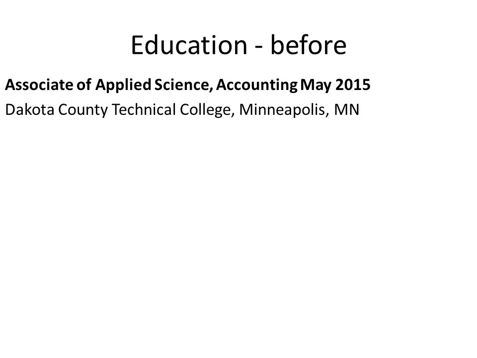 Education - before Associate of Applied Science, Accounting May 2015 Dakota County Technical College, Minneapolis, MN