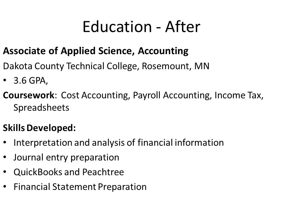 Education - After Associate of Applied Science, Accounting Dakota County Technical College, Rosemount, MN 3.6 GPA, Coursework: Cost Accounting, Payroll Accounting, Income Tax, Spreadsheets Skills Developed: Interpretation and analysis of financial information Journal entry preparation QuickBooks and Peachtree Financial Statement Preparation