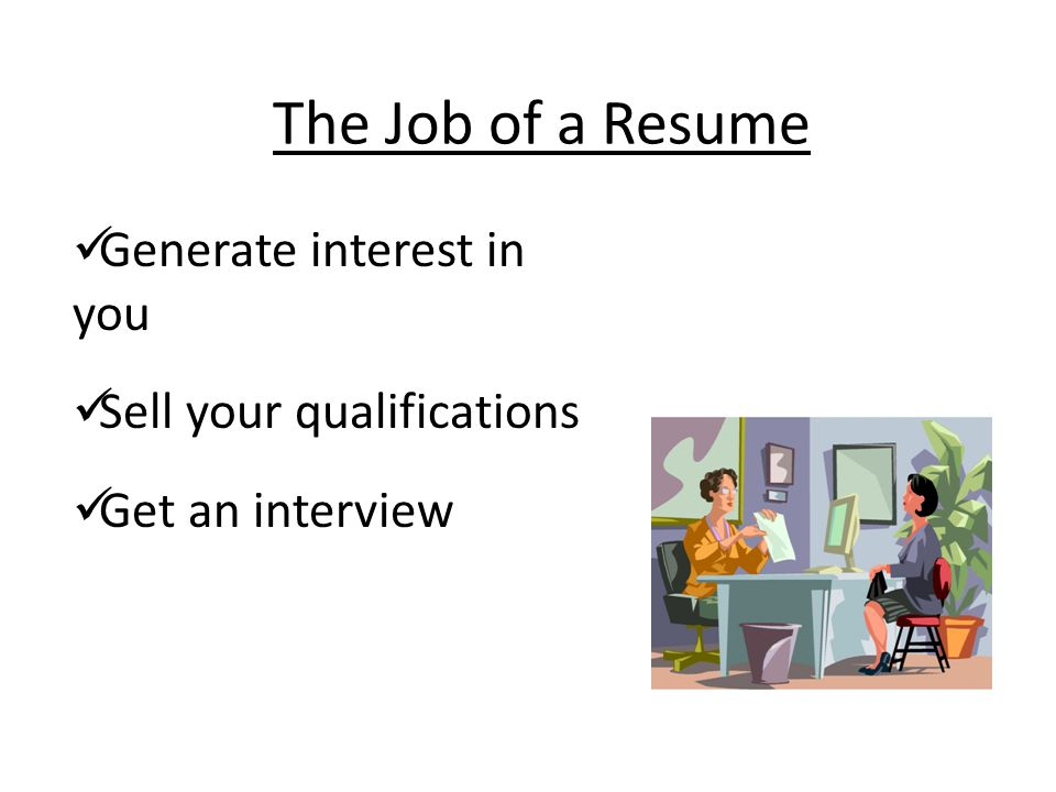 The Job of a Resume Generate interest in you Sell your qualifications Get an interview