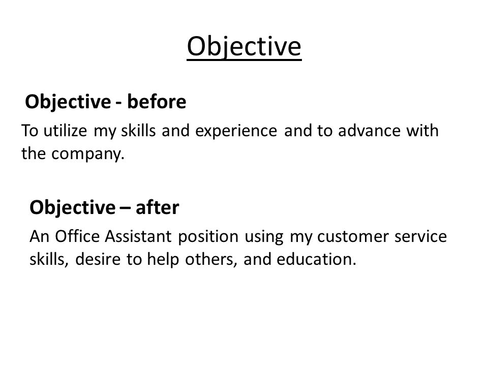Objective Objective - before To utilize my skills and experience and to advance with the company.