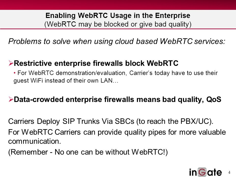 4 Enabling WebRTC Usage in the Enterprise (WebRTC may be blocked or give bad quality) Problems to solve when using cloud based WebRTC services:  Rest
