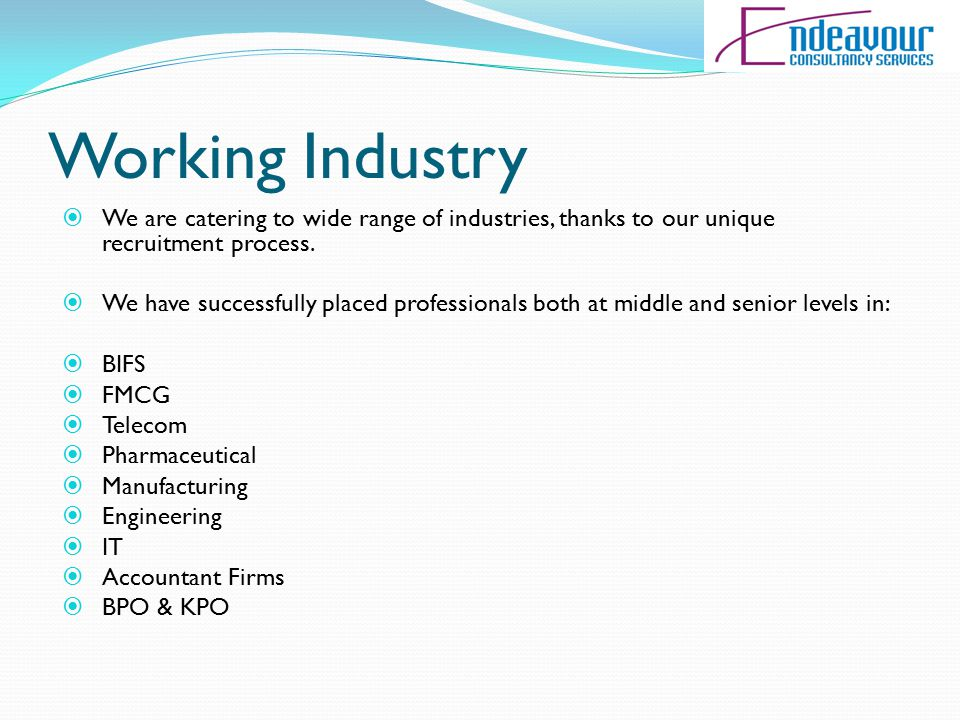 Working Industry  We are catering to wide range of industries, thanks to our unique recruitment process.  We have successfully placed professionals