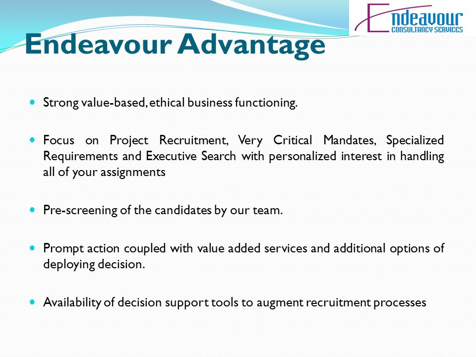 Endeavour Advantage Strong value-based, ethical business functioning. Focus on Project Recruitment, Very Critical Mandates, Specialized Requirements a