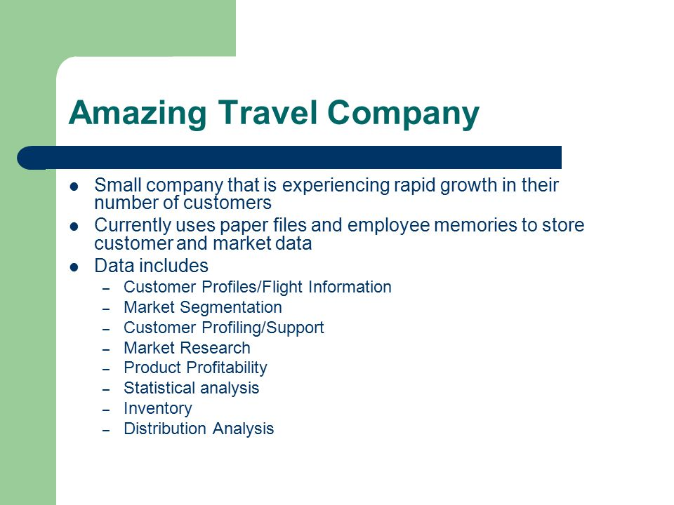 Amazing Travel Company Small company that is experiencing rapid growth in their number of customers Currently uses paper files and employee memories to store customer and market data Data includes – Customer Profiles/Flight Information – Market Segmentation – Customer Profiling/Support – Market Research – Product Profitability – Statistical analysis – Inventory – Distribution Analysis