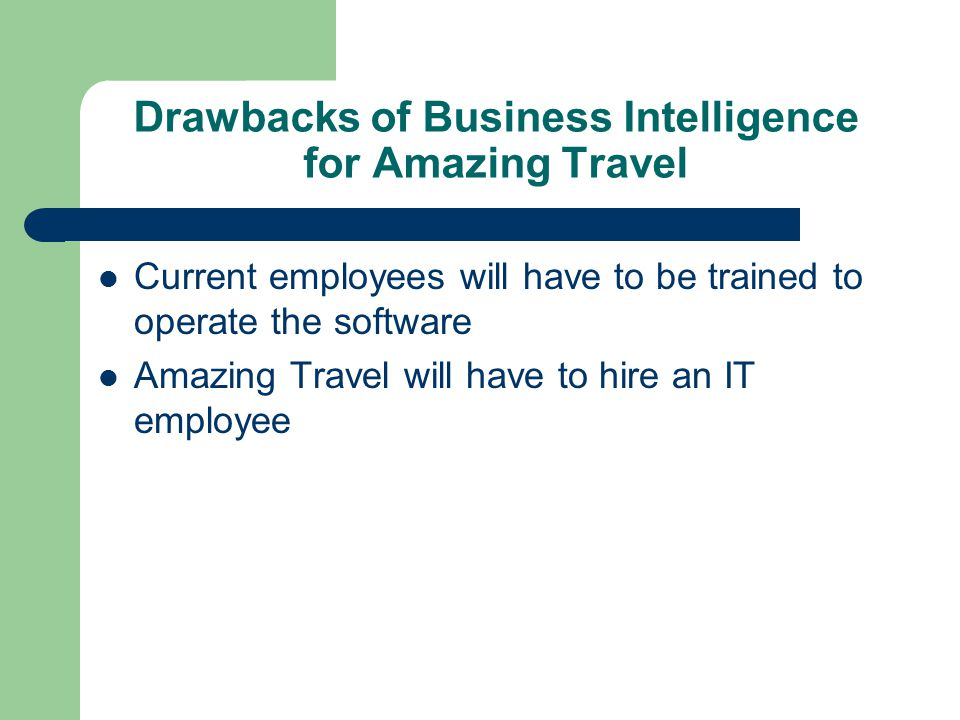 Drawbacks of Business Intelligence for Amazing Travel Current employees will have to be trained to operate the software Amazing Travel will have to hire an IT employee