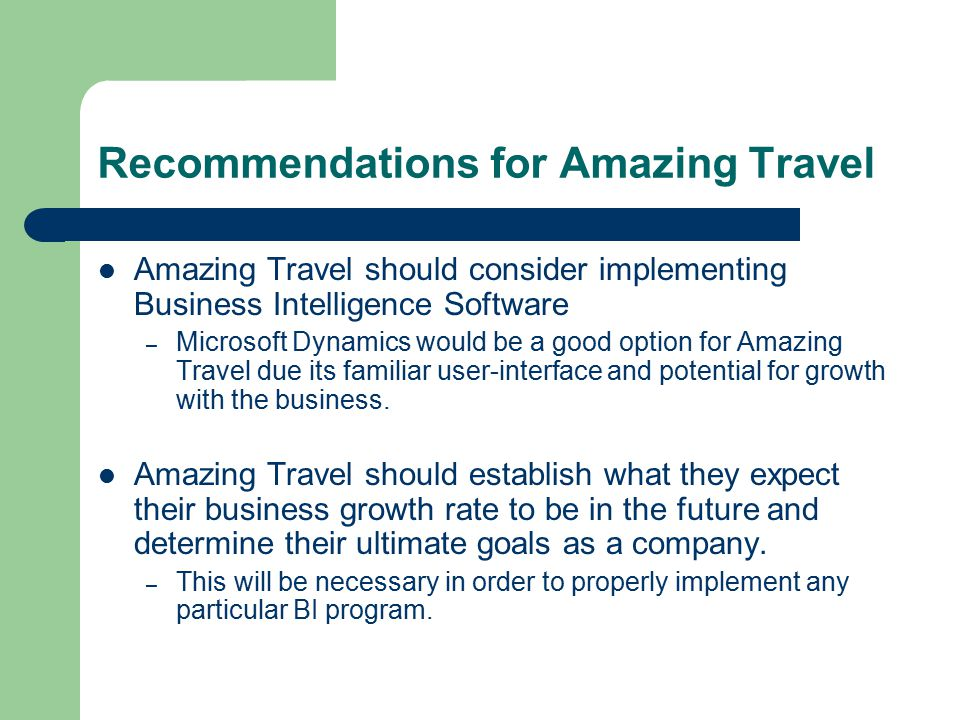 Recommendations for Amazing Travel Amazing Travel should consider implementing Business Intelligence Software – Microsoft Dynamics would be a good option for Amazing Travel due its familiar user-interface and potential for growth with the business.