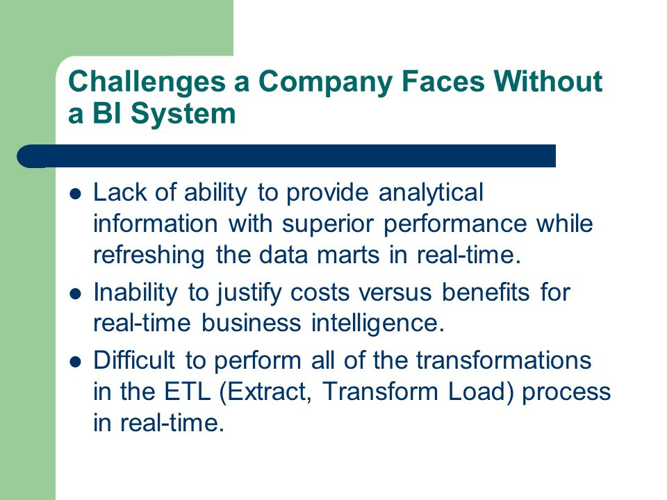 Challenges a Company Faces Without a BI System Lack of ability to provide analytical information with superior performance while refreshing the data m