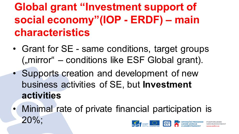 "Global grant Investment support of social economy (IOP - ERDF) – main characteristics Grant for SE - same conditions, target groups (""mirror – conditions like ESF Global grant)."