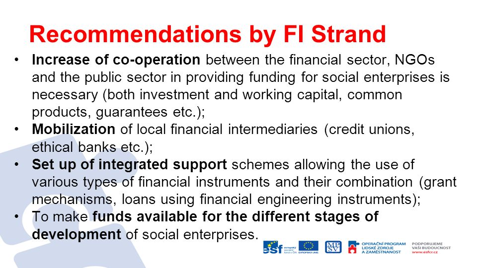 Recommendations by FI Strand Increase of co-operation between the financial sector, NGOs and the public sector in providing funding for social enterprises is necessary (both investment and working capital, common products, guarantees etc.); Mobilization of local financial intermediaries (credit unions, ethical banks etc.); Set up of integrated support schemes allowing the use of various types of financial instruments and their combination (grant mechanisms, loans using financial engineering instruments); To make funds available for the different stages of development of social enterprises.