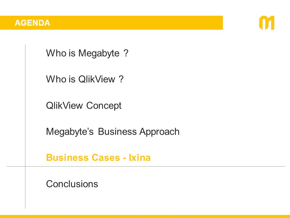 AGENDA Who is Megabyte ? Who is QlikView ? QlikView Concept Megabyte's Business Approach Business Cases - Ixina Conclusions