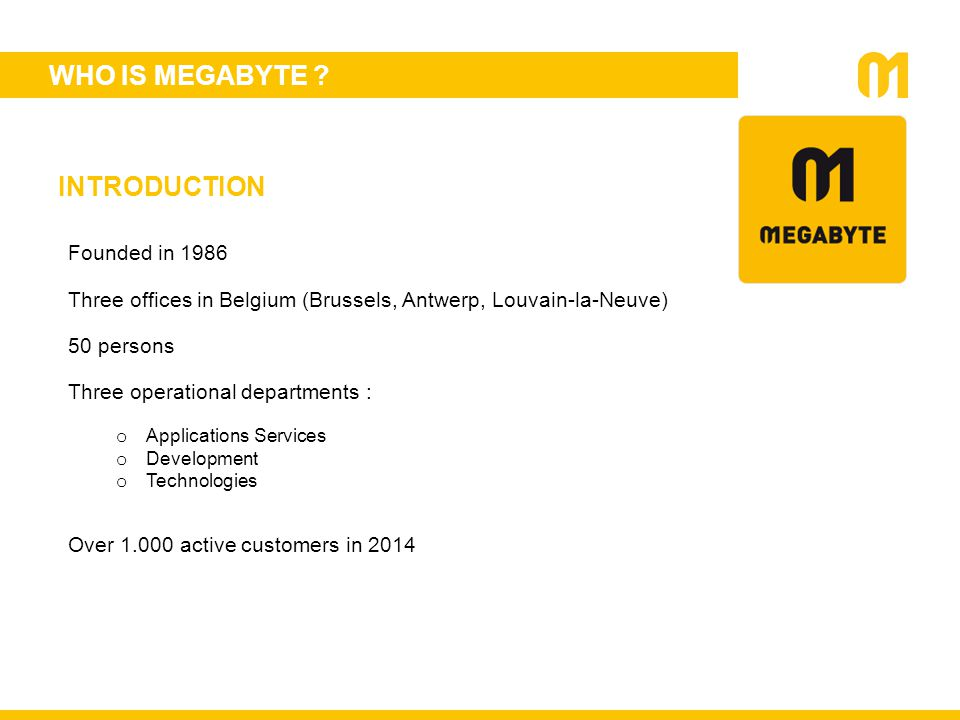 WHO IS MEGABYTE ? Founded in 1986 Three offices in Belgium (Brussels, Antwerp, Louvain-la-Neuve) 50 persons Three operational departments : o Applicat