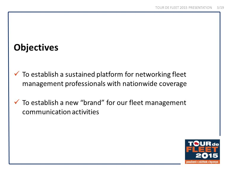 Objectives To establish a sustained platform for networking fleet management professionals with nationwide coverage To establish a new brand for our fleet management communication activities TOUR DE FLEET 2015 PRESENTATION 3/19