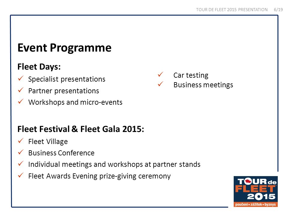 Event Programme Fleet Days: Specialist presentations Partner presentations Workshops and micro-events Fleet Festival & Fleet Gala 2015: Fleet Village Business Conference Individual meetings and workshops at partner stands Fleet Awards Evening prize-giving ceremony Car testing Business meetings TOUR DE FLEET 2015 PRESENTATION 6/19