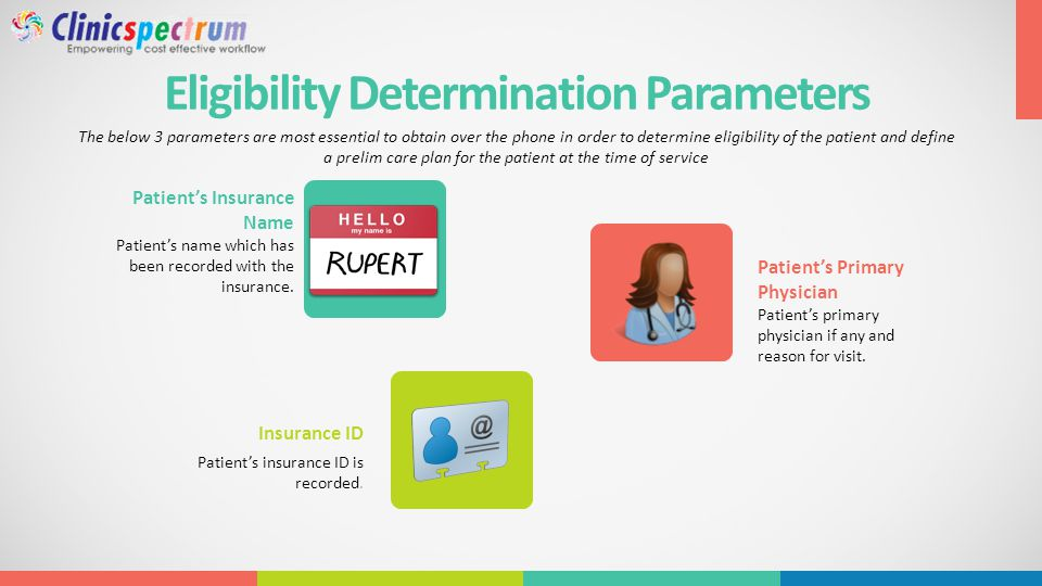 Eligibility Determination Parameters The below 3 parameters are most essential to obtain over the phone in order to determine eligibility of the patient and define a prelim care plan for the patient at the time of service Patient's Primary Physician Patient's primary physician if any and reason for visit.