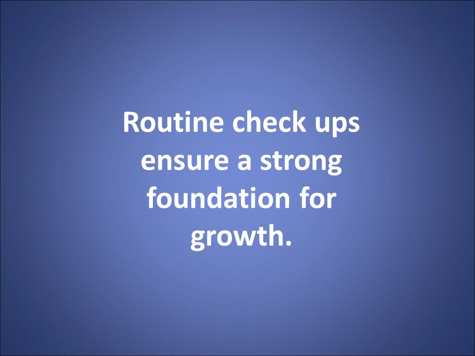 Routine check ups ensure a strong foundation for growth.
