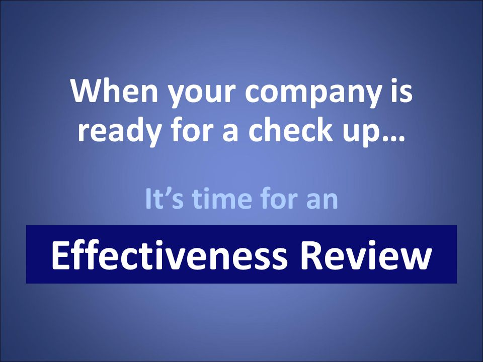 When your company is ready for a check up… It's time for an Effectiveness Review