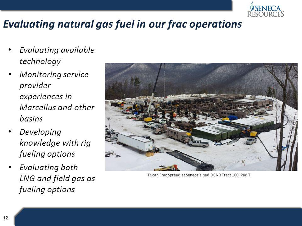 12 Evaluating available technology Monitoring service provider experiences in Marcellus and other basins Developing knowledge with rig fueling options Evaluating both LNG and field gas as fueling options Evaluating natural gas fuel in our frac operations Trican Frac Spread at Seneca's pad DCNR Tract 100, Pad T