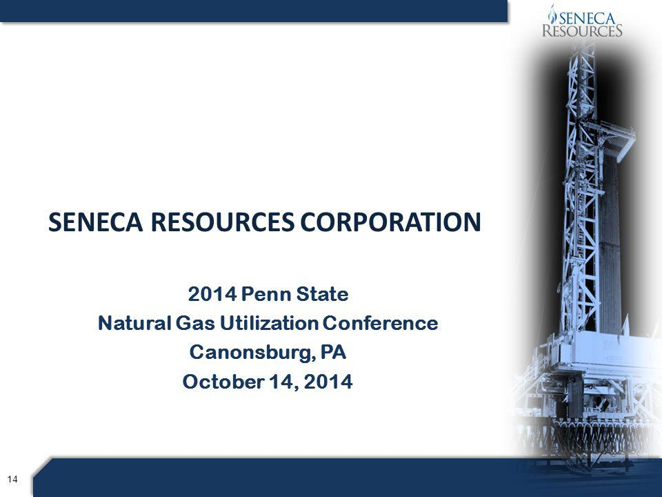 14 2014 Penn State Natural Gas Utilization Conference Canonsburg, PA October 14, 2014 SENECA RESOURCES CORPORATION
