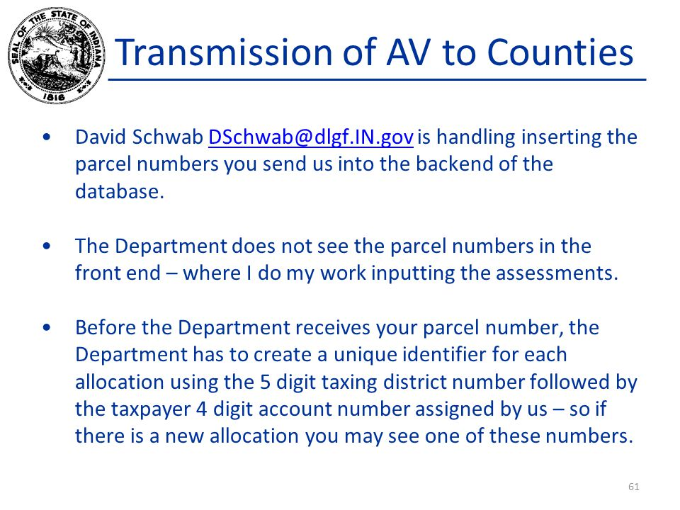 Transmission of AV to Counties David Schwab DSchwab@dlgf.IN.gov is handling inserting the parcel numbers you send us into the backend of the database.