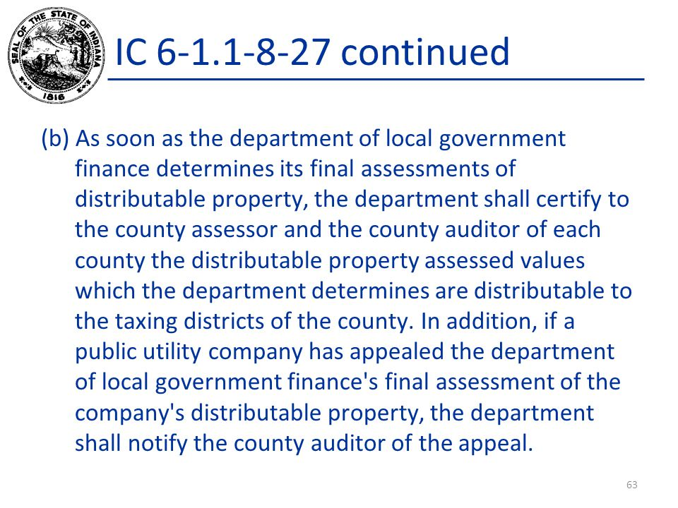 IC 6-1.1-8-27 continued (b) As soon as the department of local government finance determines its final assessments of distributable property, the department shall certify to the county assessor and the county auditor of each county the distributable property assessed values which the department determines are distributable to the taxing districts of the county.