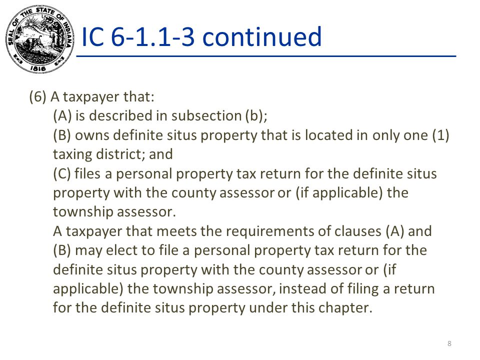 IC 6-1.1-3 continued (6) A taxpayer that: (A) is described in subsection (b); (B) owns definite situs property that is located in only one (1) taxing district; and (C) files a personal property tax return for the definite situs property with the county assessor or (if applicable) the township assessor.