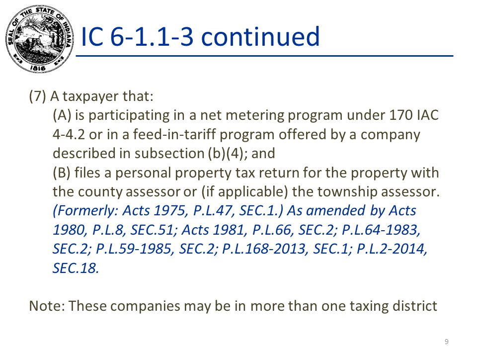 IC 6-1.1-3 continued (7) A taxpayer that: (A) is participating in a net metering program under 170 IAC 4-4.2 or in a feed-in-tariff program offered by a company described in subsection (b)(4); and (B) files a personal property tax return for the property with the county assessor or (if applicable) the township assessor.