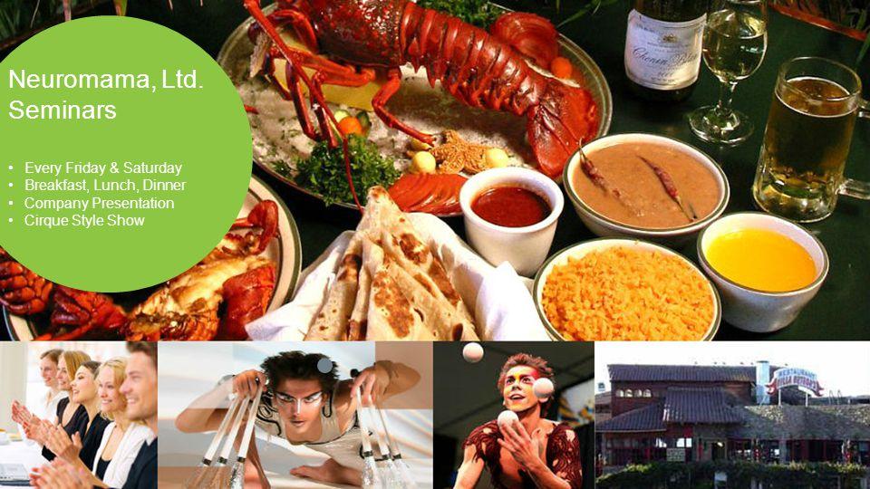 [ Neuromama, Ltd. Seminars Every Friday & Saturday Breakfast, Lunch, Dinner Company Presentation Cirque Style Show